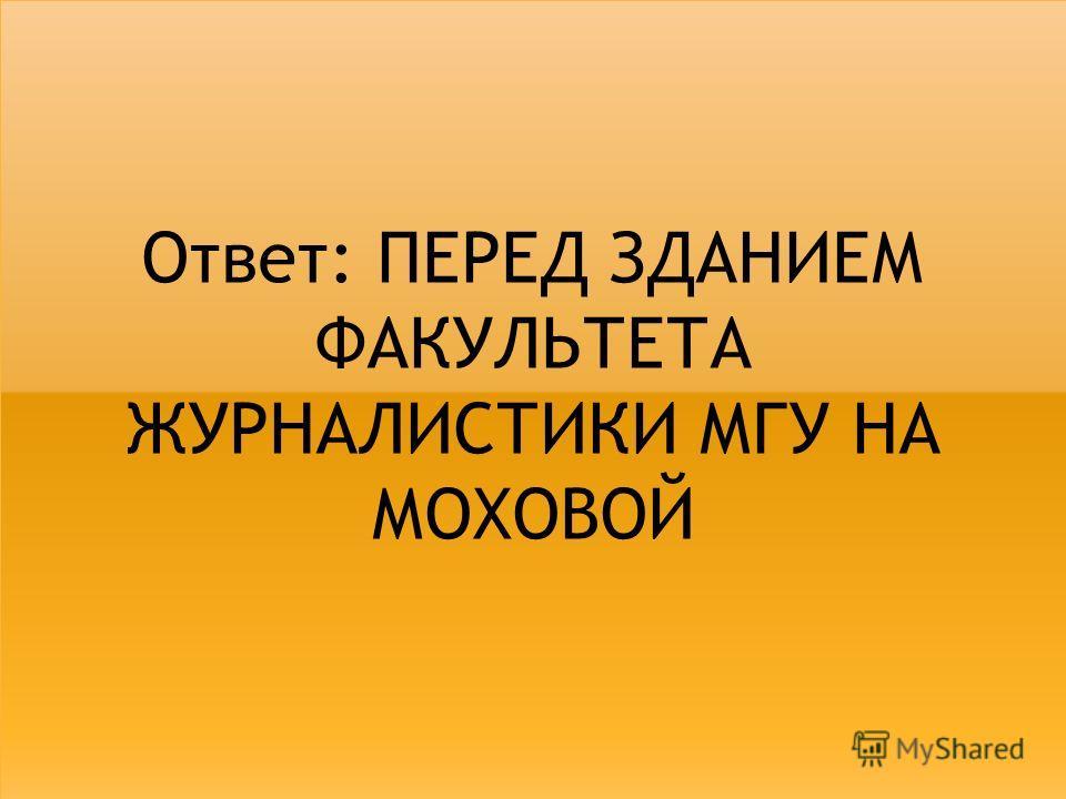 Ответ: ПЕРЕД ЗДАНИЕМ ФАКУЛЬТЕТА ЖУРНАЛИСТИКИ МГУ НА МОХОВОЙ