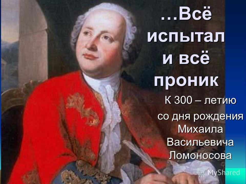 …Всё испытал и всё проник К 300 – летию со дня рождения Михаила Васильевича Ломоносова