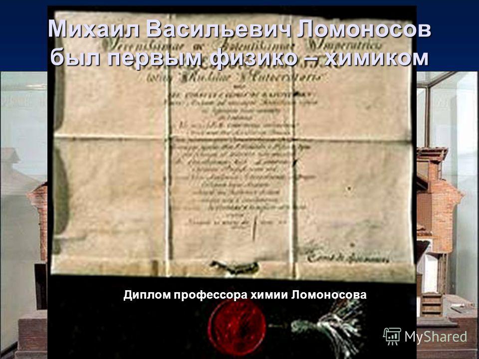 Макет химической лаборатории М.В. Ломоносова Диплом профессора химии Ломоносова Михаил Васильевич Ломоносов был первым физико – химиком