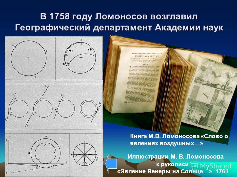 В 1758 году Ломоносов возглавил Географический департамент Академии наук Иллюстрации М. В. Ломоносова к рукописи «Явление Венеры на Солнце…». 1761 Книга М.В. Ломоносова «Слово о явлениях воздушных…»