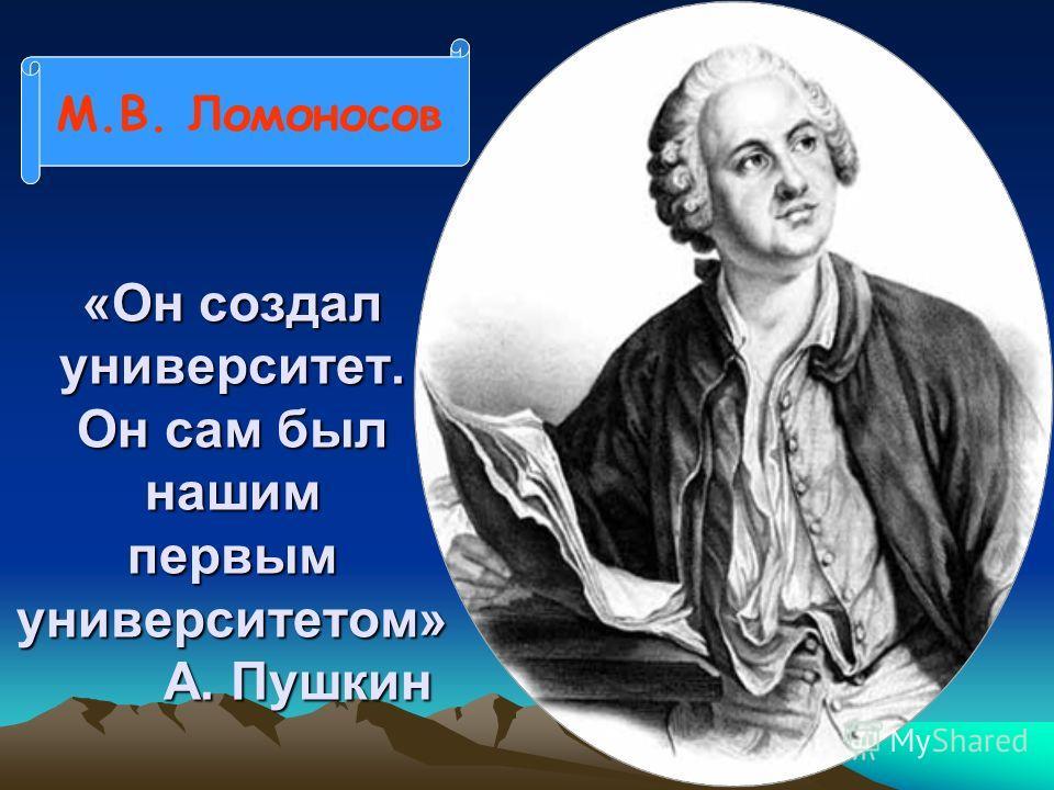 «Он создал университет. Он сам был нашим первым университетом» А. Пушкин М.В. Ломоносов