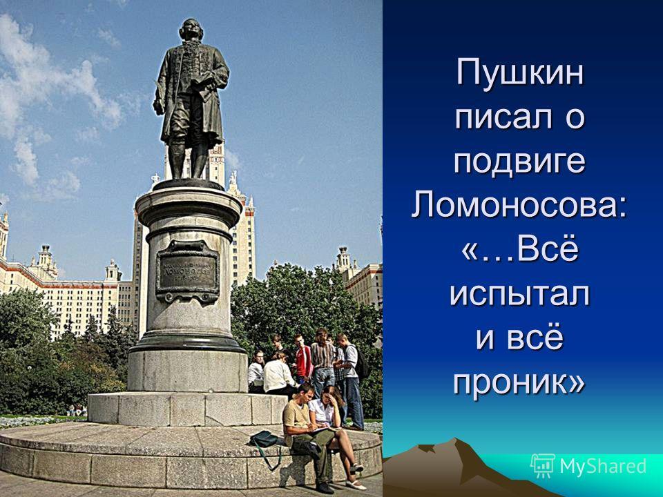 Пушкин писал о подвиге Ломоносова: «…Всё испытал и всё проник»