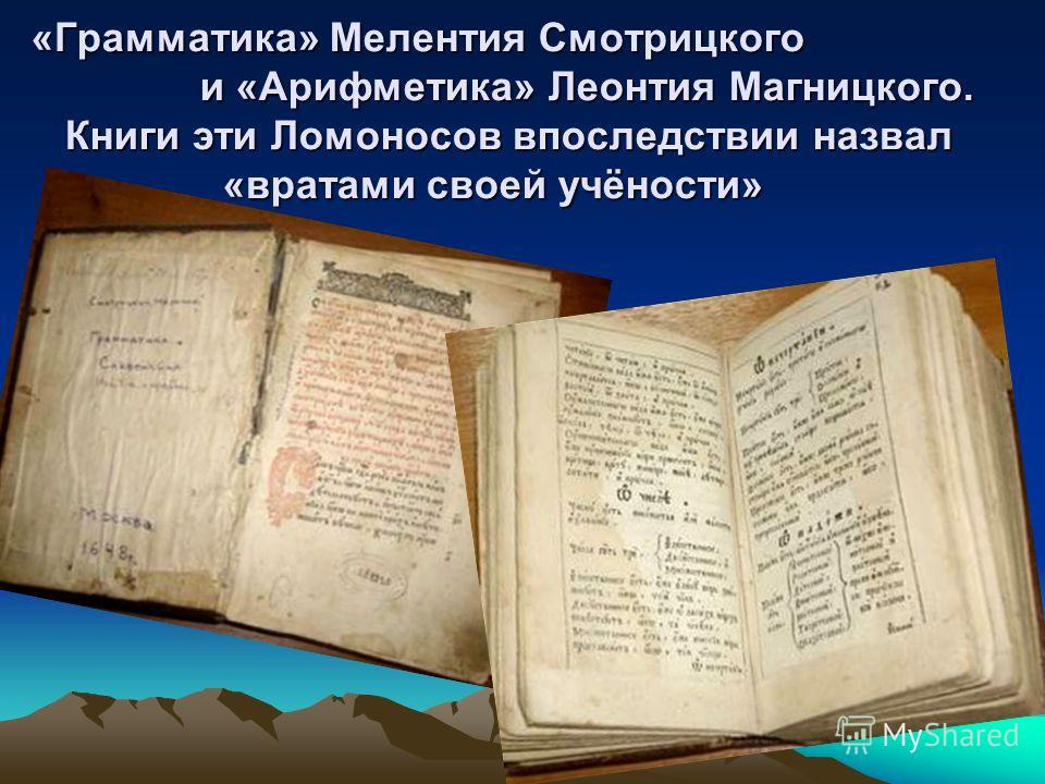 «Грамматика» Мелентия Смотрицкого и «Арифметика» Леонтия Магницкого. Книги эти Ломоносов впоследствии назвал «вратами своей учёности»