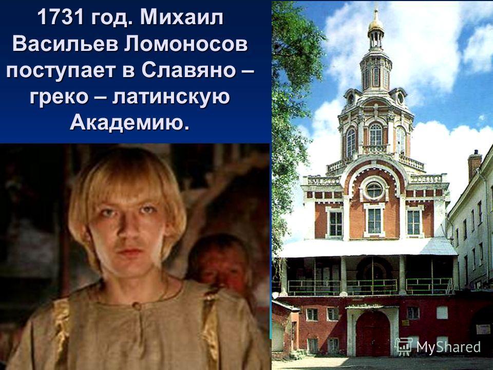 1731 год. Михаил Васильев Ломоносов поступает в Славяно – греко – латинскую Академию.