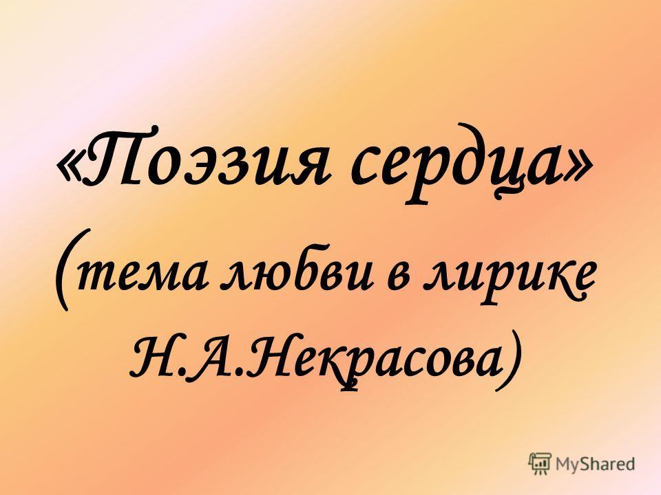 «Поэзия сердца» ( тема любви в лирике Н.А.Некрасова)