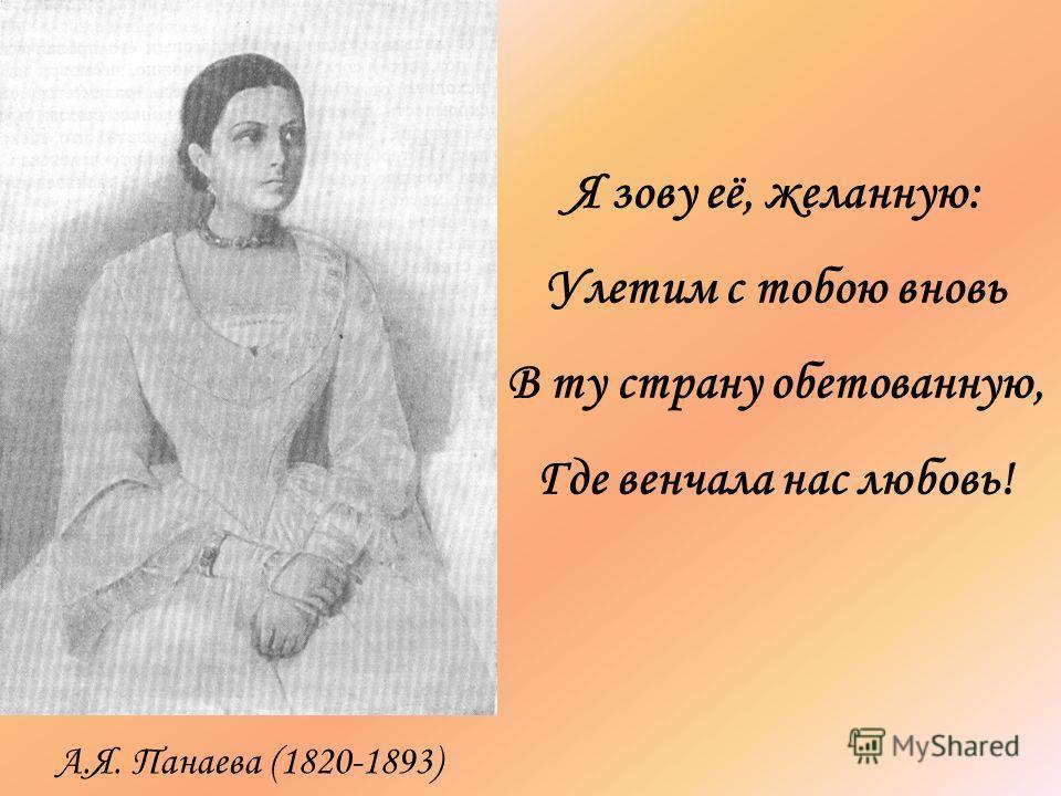 Я зову её, желанную: Улетим с тобою вновь В ту страну обетованную, Где венчала нас любовь! А.Я. Панаева (1820-1893)