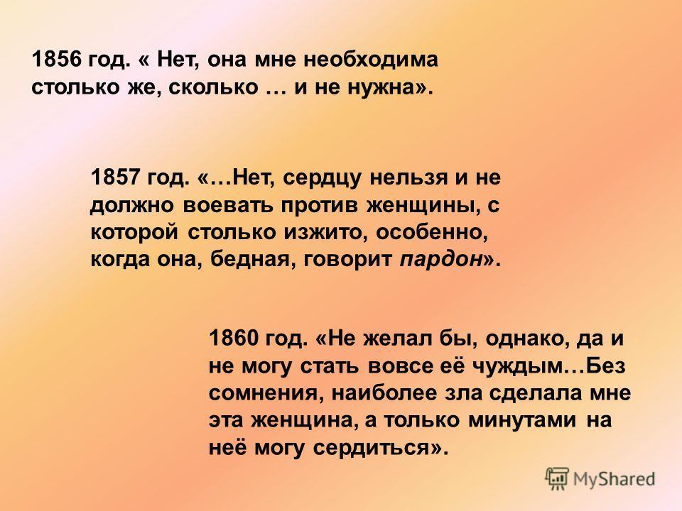 1856 год. « Нет, она мне необходима столько же, сколько … и не нужна». 1857 год. «…Нет, сердцу нельзя и не должно воевать против женщины, с которой столько изжито, особенно, когда она, бедная, говорит пардон». 1860 год. «Не желал бы, однако, да и не