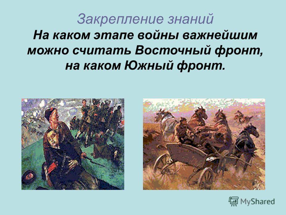 Закрепление знаний На каком этапе войны важнейшим можно считать Восточный фронт, на каком Южный фронт.