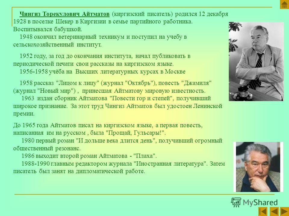 Чингиз Торекулович Айтматов (киргизский писатель) родился 12 декабря 1928 в поселке Шекер в Киргизии в семье партийного работника. Воспитывался бабушкой. 1948 окончил ветеринарный техникум и поступил на учебу в сельскохозяйственный институт. 1952 год