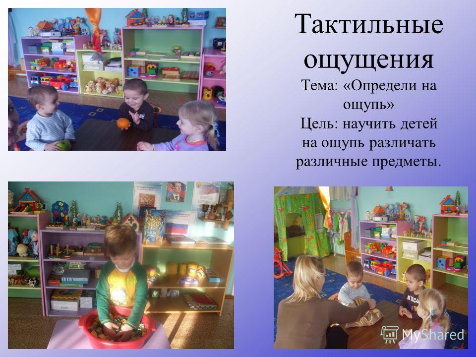 Тактильные ощущения Тема: «Определи на ощупь» Цель: научить детей на ощупь различать различные предметы.