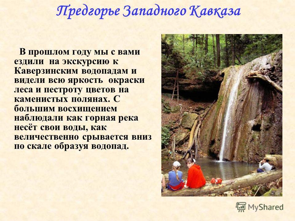 Предгорье Западного Кавказа В прошлом году мы с вами ездили на экскурсию к Каверзинским водопадам и видели всю яркость окраски леса и пестроту цветов на каменистых полянах. С большим восхищением наблюдали как горная река несёт свои воды, как величест