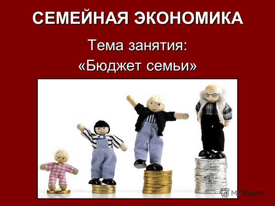 СЕМЕЙНАЯ ЭКОНОМИКА Тема занятия: «Бюджет семьи» Тема занятия: «Бюджет семьи»