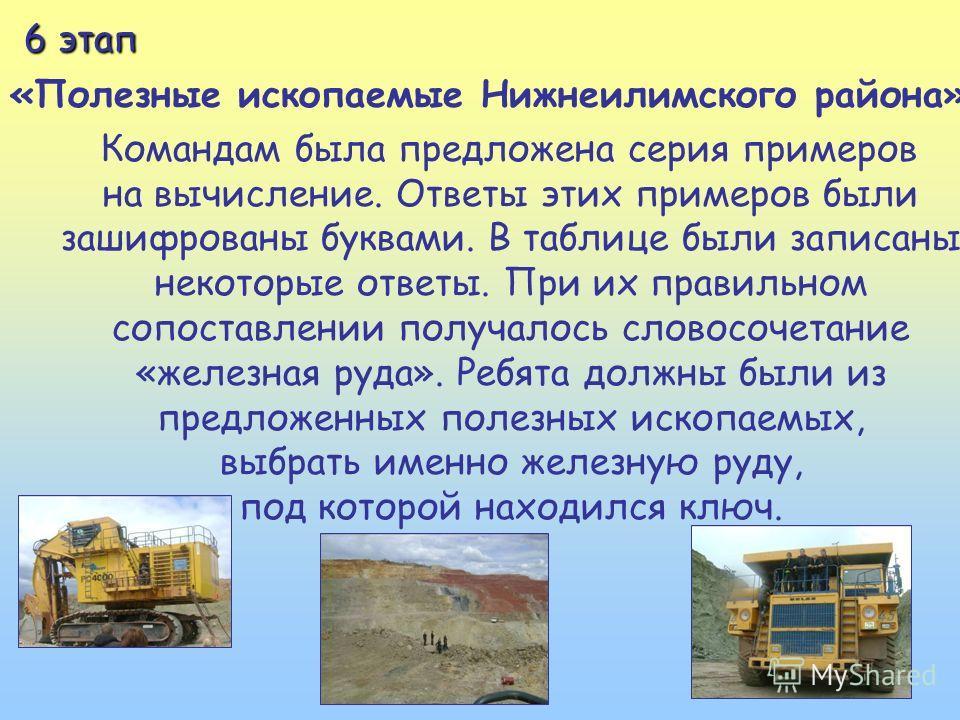 6 этап 6 этап «Полезные ископаемые Нижнеилимского района» Командам была предложена серия примеров на вычисление. Ответы этих примеров были зашифрованы буквами. В таблице были записаны некоторые ответы. При их правильном сопоставлении получалось слово