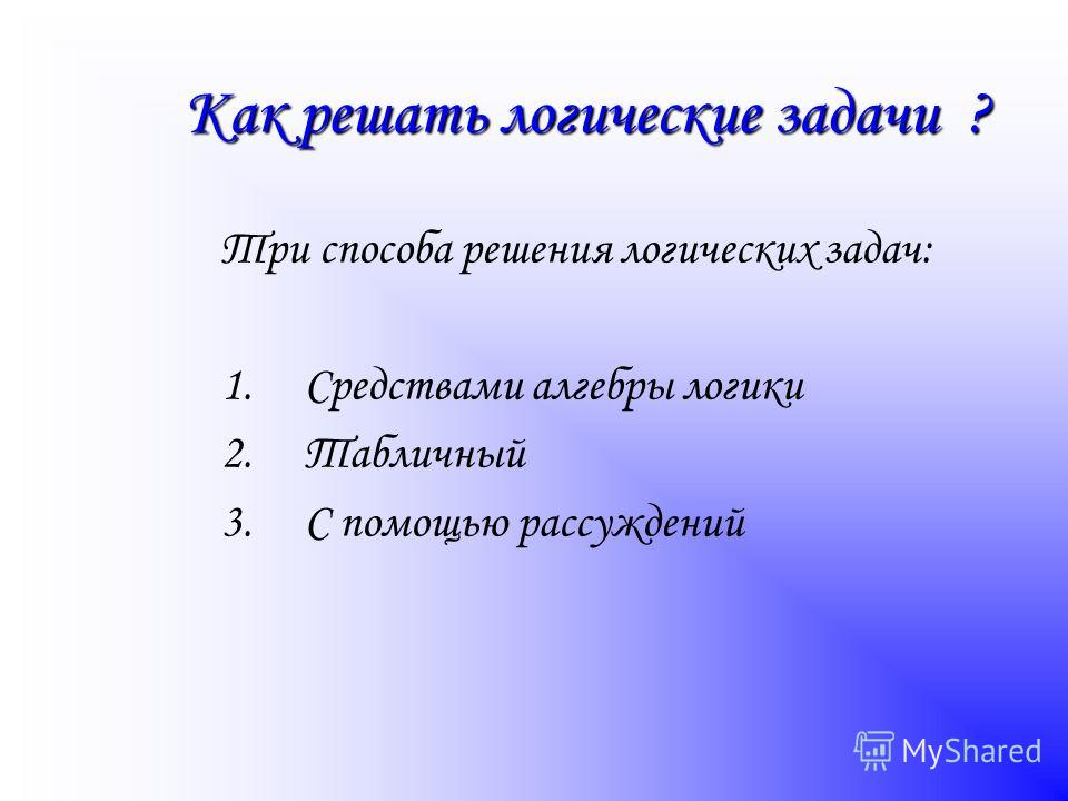 Как решать логические задачи ? Три способа решения логических задач: 1.Средствами алгебры логики 2.Табличный 3.С помощью рассуждений