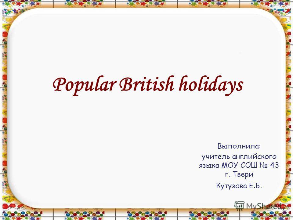 Popular British holidays Выполнила: учитель английского языка МОУ СОШ 43 г. Твери Кутузова Е.Б.