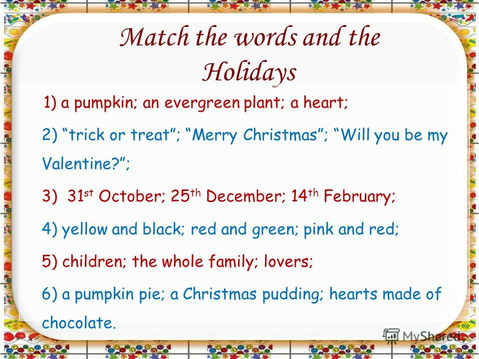 Match the words and the Holidays 1) a pumpkin; an evergreen plant; a heart; 2) trick or treat; Merry Christmas; Will you be my Valentine?; 3) 31 st October; 25 th December; 14 th February; 4) yellow and black; red and green; pink and red; 5) children
