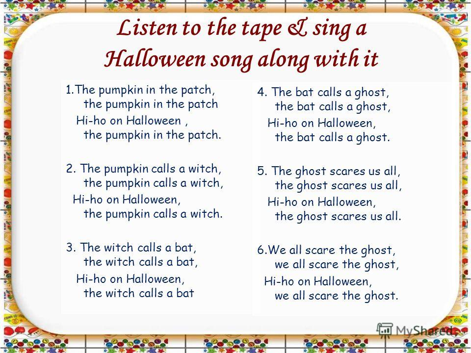 Listen to the tape & sing a Halloween song along with it 1.The pumpkin in the patch, the pumpkin in the patch Hi-ho on Halloween, the pumpkin in the patch. 2. The pumpkin calls a witch, the pumpkin calls a witch, Hi-ho on Halloween, the pumpkin calls