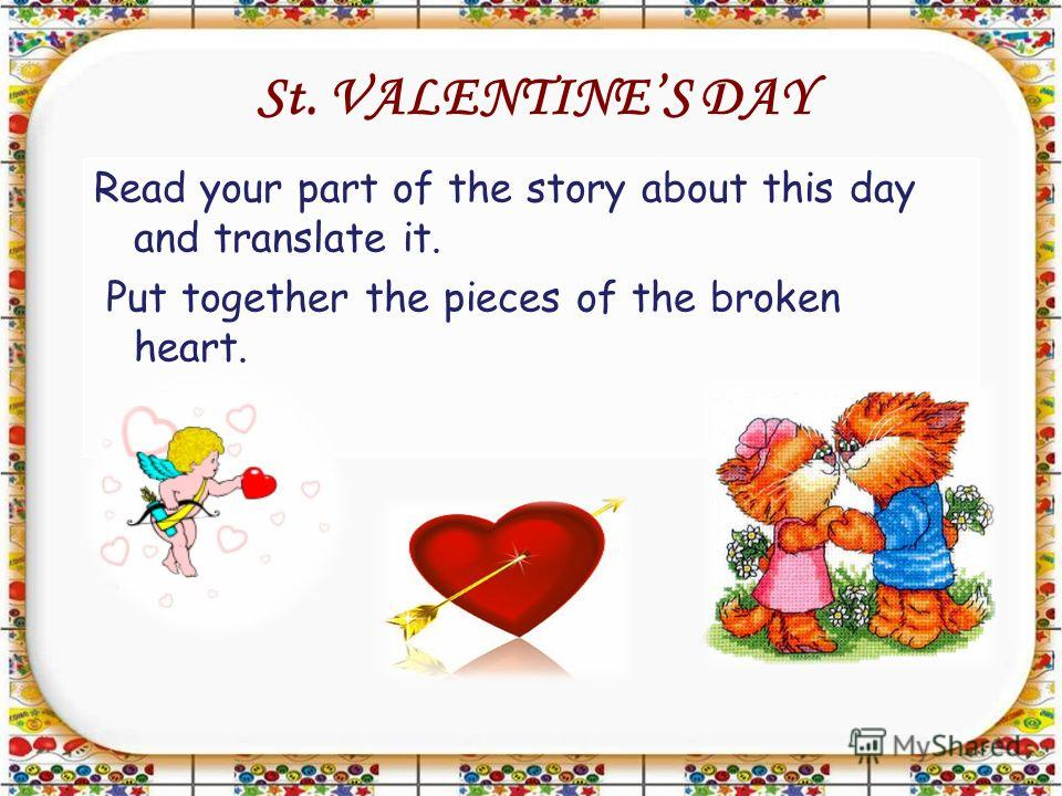 St. VALENTINES DAY Read your part of the story about this day and translate it. Put together the pieces of the broken heart.