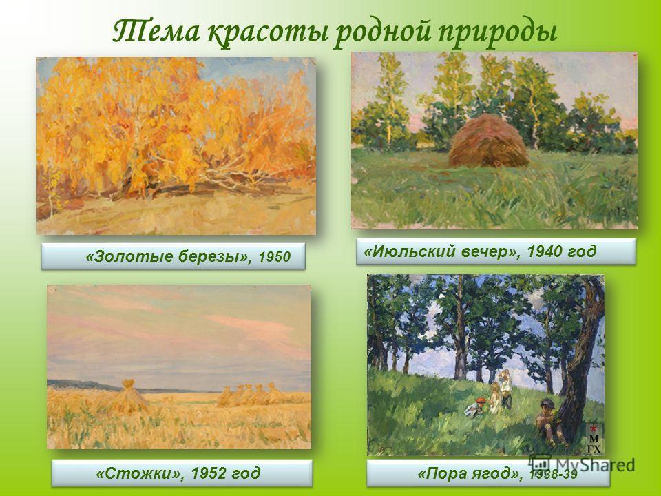 Тема красоты родной природы «Пора ягод», 1938-39 «Золотые березы», 1950 «Июльский вечер», 1940 год «Стожки», 1952 год