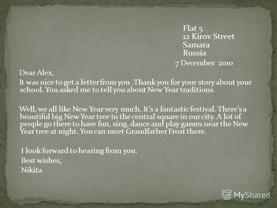 Flat 5 12 Kirov Street Samara Russia 7 December 2010 Dear Alex, It was nice to get a letter from you.Thank you for your story about your school. You asked me to tell you about New Year traditions. Well, we all like New Year very much. Its a fantastic