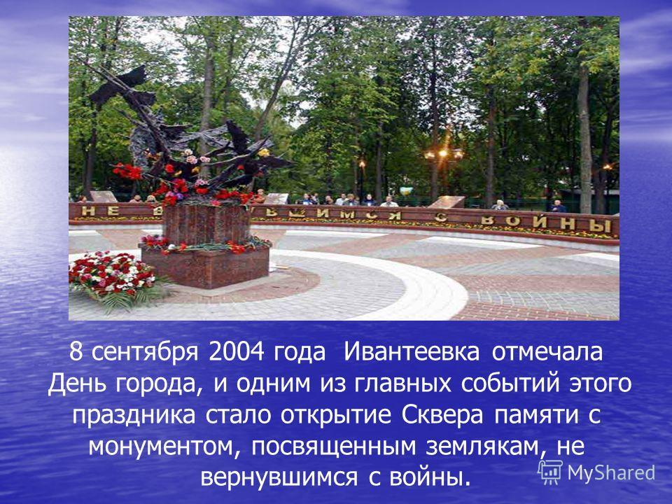 8 сентября 2004 года Ивантеевка отмечала День города, и одним из главных событий этого праздника стало открытие Сквера памяти с монументом, посвященным землякам, не вернувшимся с войны.