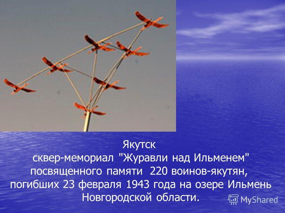 Якутск сквер-мемориал Журавли над Ильменем посвященного памяти 220 воинов-якутян, погибших 23 февраля 1943 года на озере Ильмень Новгородской области.