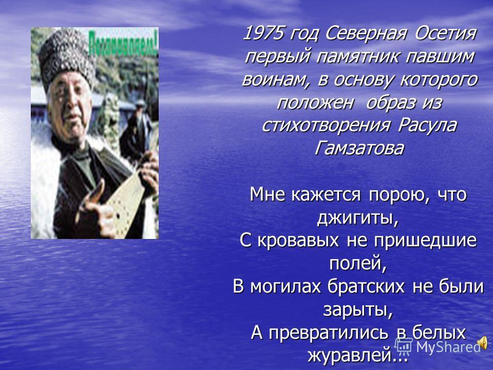 1975 год Северная Осетия первый памятник павшим воинам, в основу которого положен образ из стихотворения Расула Гамзатова Мне кажется порою, что джигиты, С кровавых не пришедшие полей, В могилах братских не были зарыты, А превратились в белых журавле