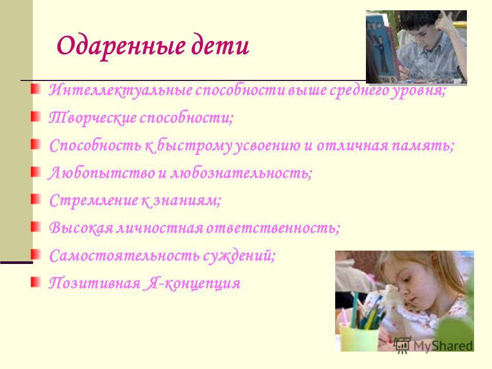 Одаренные дети Интеллектуальные способности выше среднего уровня; Творческие способности; Способность к быстрому усвоению и отличная память; Любопытство и любознательность; Стремление к знаниям; Высокая личностная ответственность; Самостоятельность с