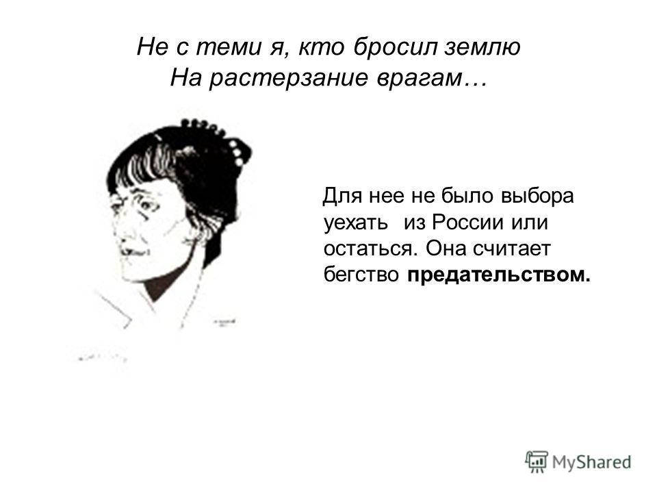 Не с теми я, кто бросил землю На растерзание врагам… Для нее не было выбора уехать из России или остаться. Она считает бегство предательством.