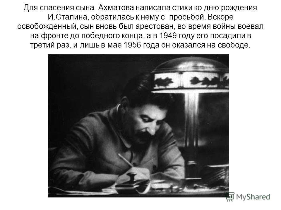 Для спасения сына Ахматова написала стихи ко дню рождения И.Сталина, обратилась к нему с просьбой. Вскоре освобожденный, сын вновь был арестован, во время войны воевал на фронте до победного конца, а в 1949 году его посадили в третий раз, и лишь в ма