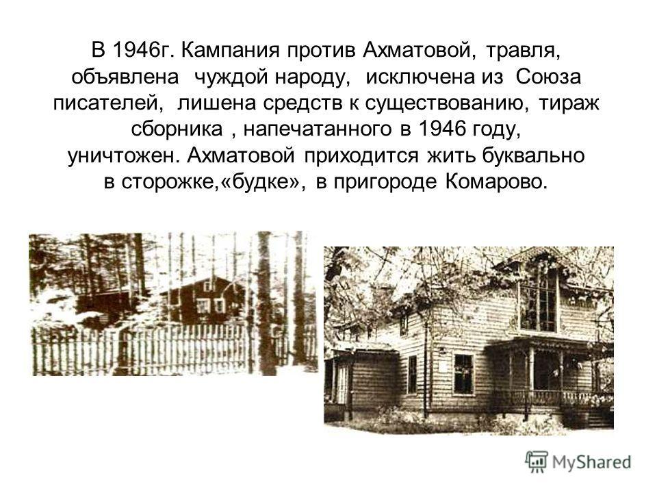 В 1946г. Кампания против Ахматовой, травля, объявлена чуждой народу, исключена из Союза писателей, лишена средств к существованию, тираж сборника, напечатанного в 1946 году, уничтожен. Ахматовой приходится жить буквально в сторожке,«будке», в пригоро