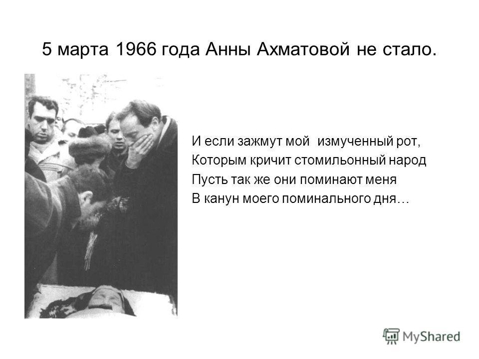 5 марта 1966 года Анны Ахматовой не стало. И если зажмут мой измученный рот, Которым кричит стомильонный народ Пусть так же они поминают меня В канун моего поминального дня…