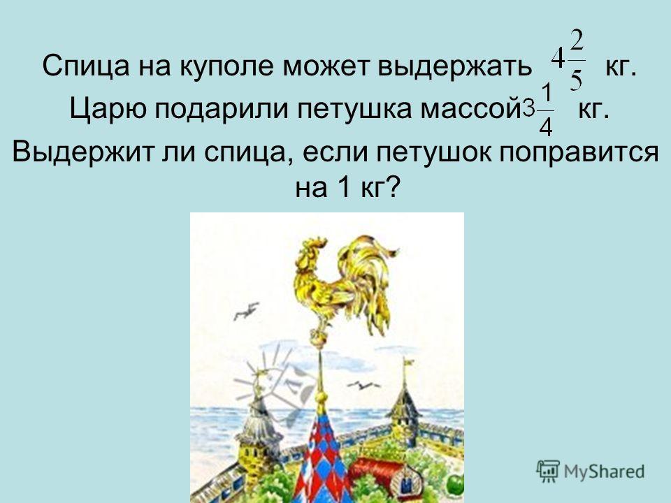 Спица на куполе может выдержать кг. Царю подарили петушка массой кг. Выдержит ли спица, если петушок поправится на 1 кг?