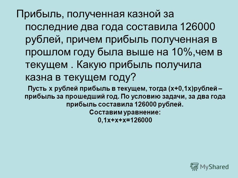 Прибыль, полученная казной за последние два года составила 126000 рублей, причем прибыль полученная в прошлом году была выше на 10%,чем в текущем. Какую прибыль получила казна в текущем году? Пусть х рублей прибыль в текущем, тогда (х+0,1х)рублей – п