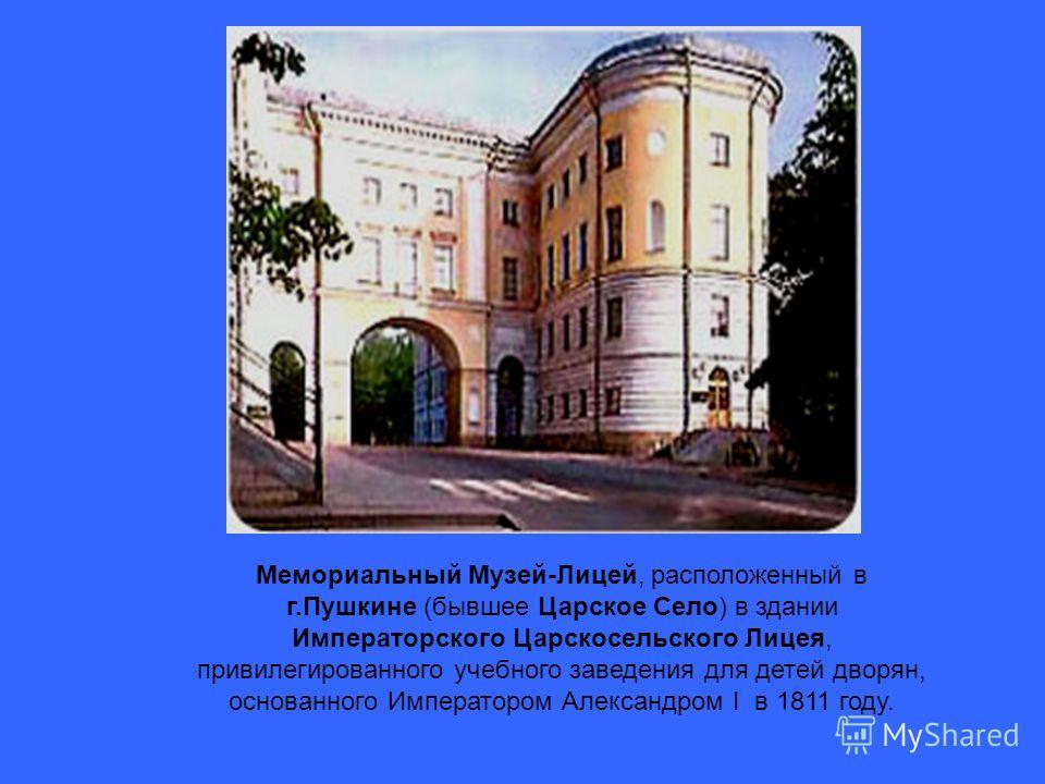 Мемориальный Музей-Лицей, расположенный в г.Пушкине (бывшее Царское Село) в здании Императорского Царскосельского Лицея, привилегированного учебного заведения для детей дворян, основанного Императором Александром I в 1811 году.