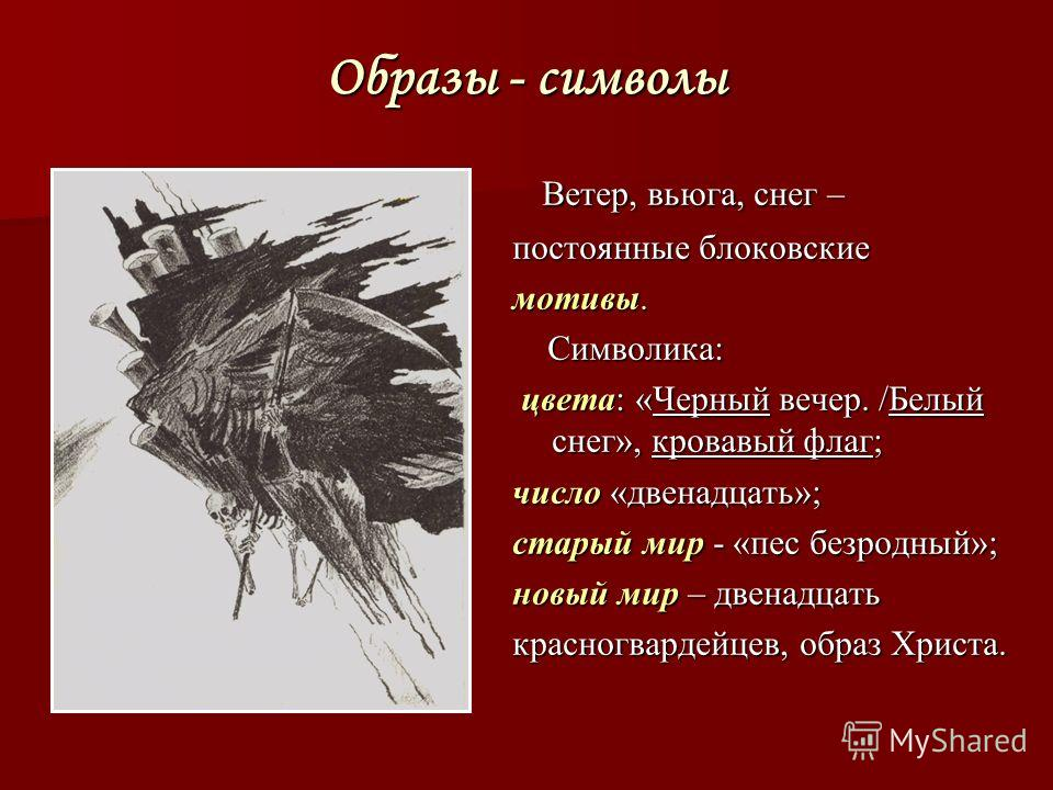 Образы - символы Ветер, вьюга, снег – Ветер, вьюга, снег – постоянные блоковские мотивы. Символика: Символика: цвета: «Черный вечер. /Белый снег», кровавый флаг; цвета: «Черный вечер. /Белый снег», кровавый флаг; число «двенадцать»; старый мир - «пес