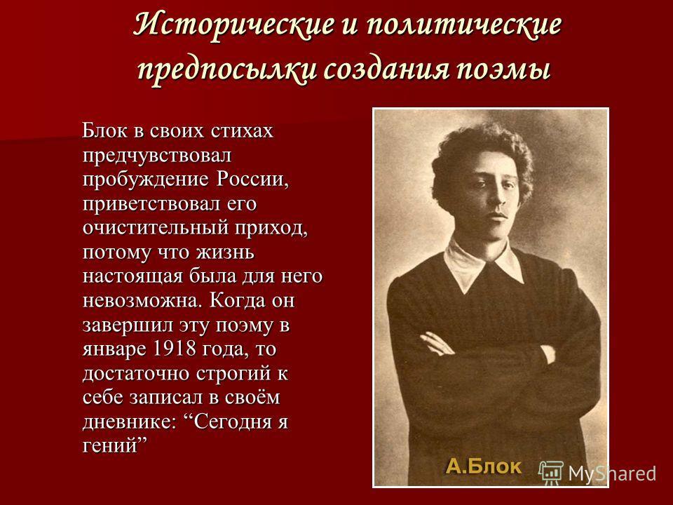Исторические и политические предпосылки создания поэмы Исторические и политические предпосылки создания поэмы Блок в своих стихах предчувствовал пробуждение России, приветствовал его очистительный приход, потому что жизнь настоящая была для него нево