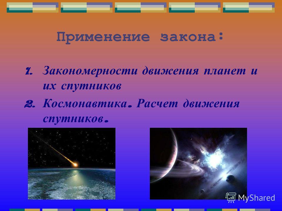 Применение закона : 1. Закономерности движения планет и их спутников 2. Космонавтика. Расчет движения спутников.