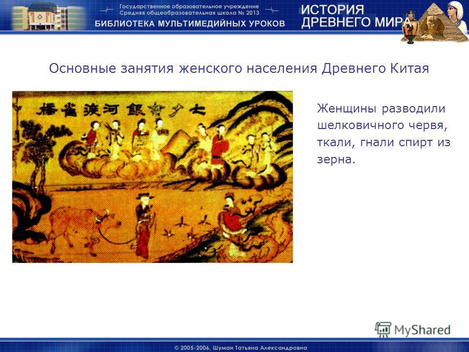 Женщины разводили шелковичного червя, ткали, гнали спирт из зерна. Основные занятия женского населения Древнего Китая