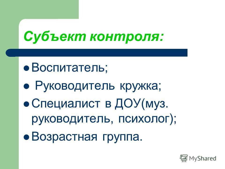 Субъект контроля: Воспитатель; Руководитель кружка; Специалист в ДОУ(муз. руководитель, психолог); Возрастная группа.