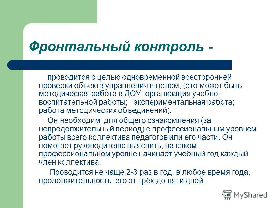 Фронтальный контроль - проводится с целью одновременной всесторонней проверки объекта управления в целом, (это может быть: методическая работа в ДОУ; организация учебно- воспитательной работы; экспериментальная работа; работа методических объединений