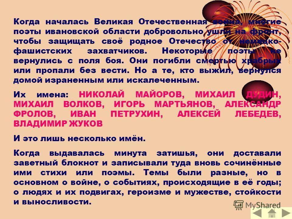 Когда началась Великая Отечественная война, многие поэты ивановской области добровольно ушли на фронт, чтобы защищать своё родное Отечество от немецко- фашистских захватчиков. Некоторые поэты не вернулись с поля боя. Они погибли смертью храбрых или п