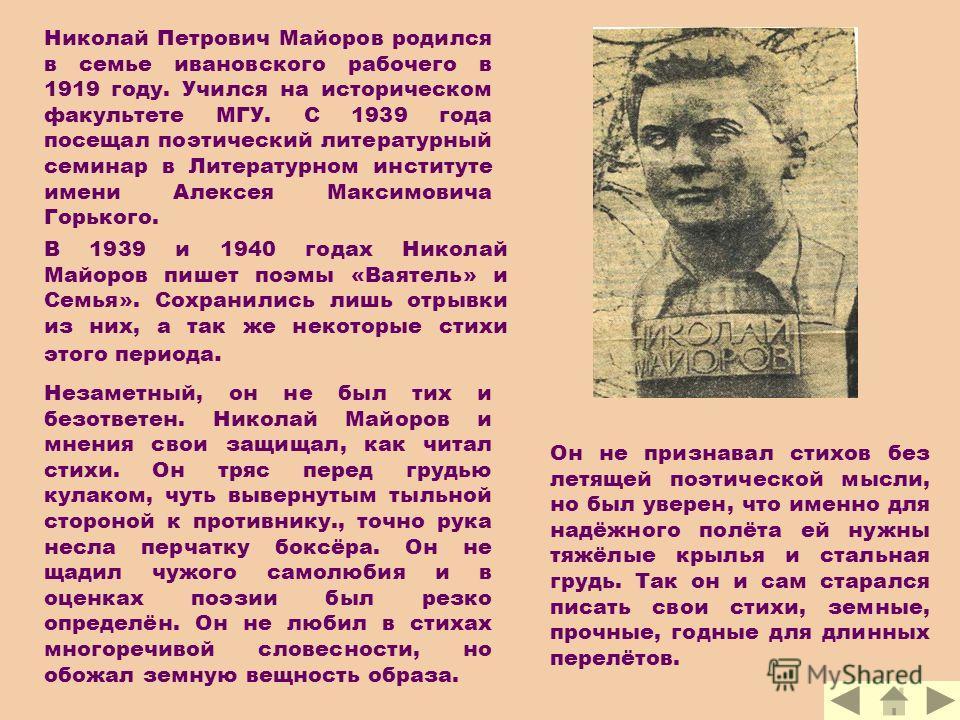 Николай Петрович Майоров родился в семье ивановского рабочего в 1919 году. Учился на историческом факультете МГУ. С 1939 года посещал поэтический литературный семинар в Литературном институте имени Алексея Максимовича Горького. В 1939 и 1940 годах Ни