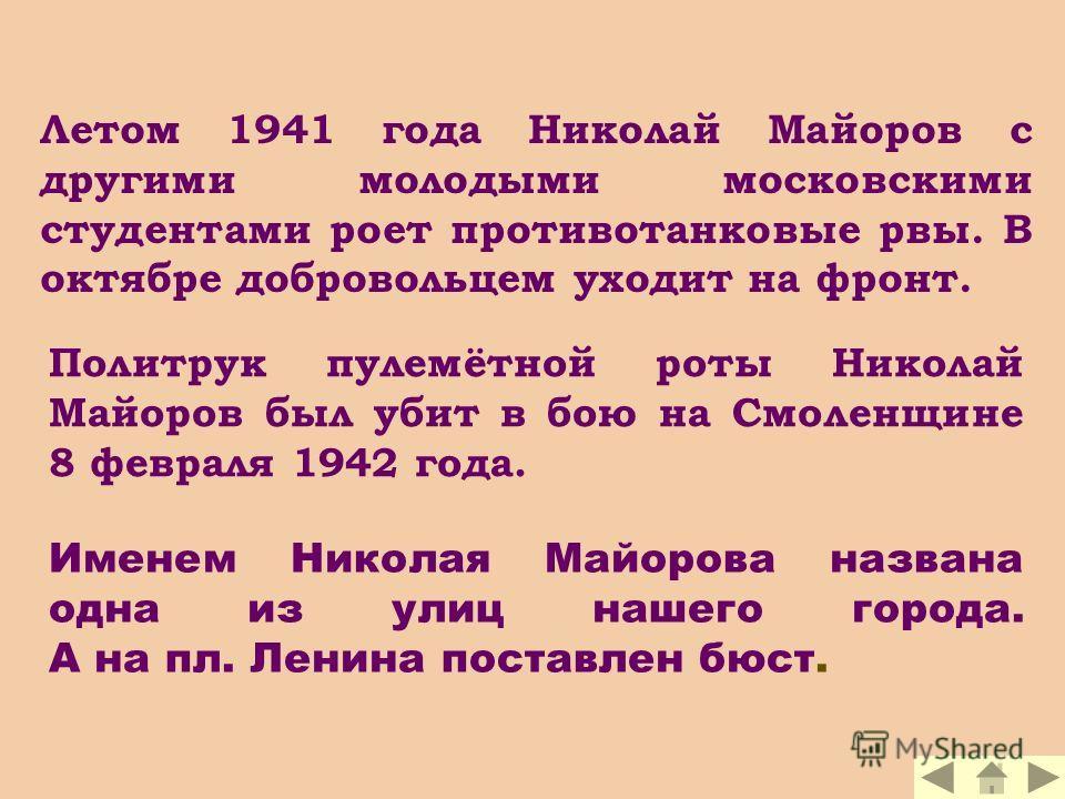 Летом 1941 года Николай Майоров с другими молодыми московскими студентами роет противотанковые рвы. В октябре добровольцем уходит на фронт. Политрук пулемётной роты Николай Майоров был убит в бою на Смоленщине 8 февраля 1942 года. Именем Николая Майо