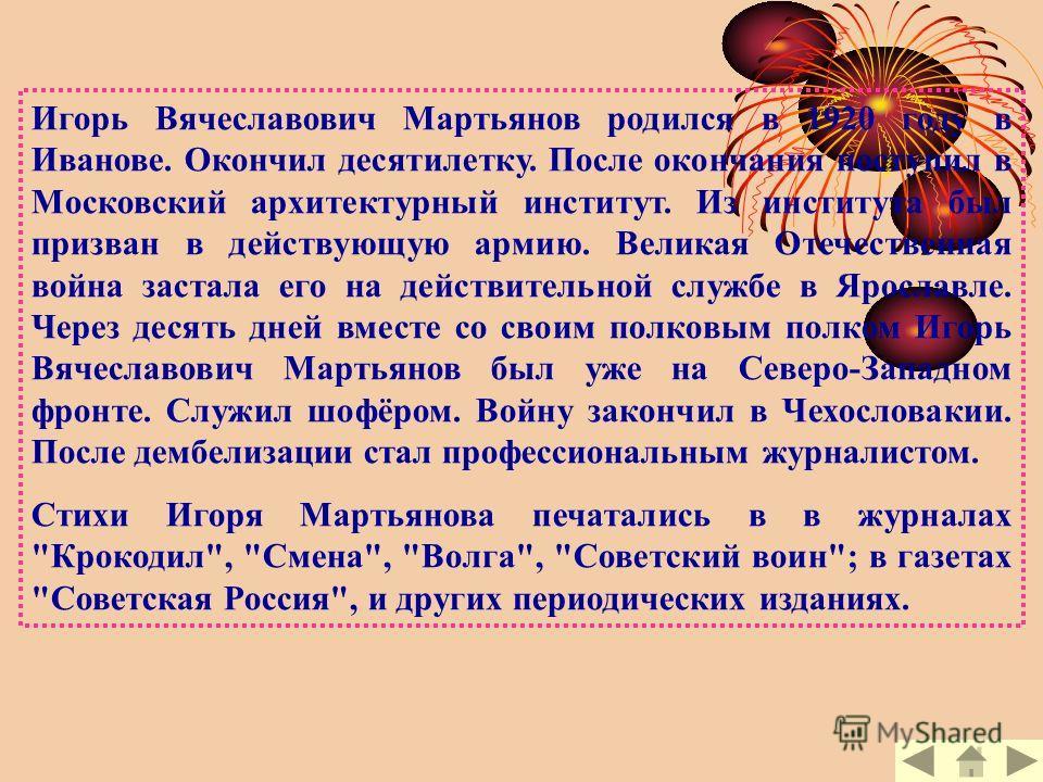 Игорь Вячеславович Мартьянов родился в 1920 году в Иванове. Окончил десятилетку. После окончания поступил в Московский архитектурный институт. Из института был призван в действующую армию. Великая Отечественная война застала его на действительной слу