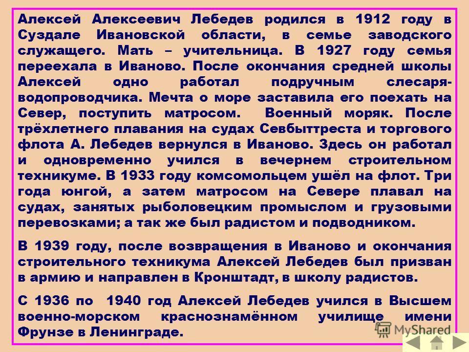 Алексей Алексеевич Лебедев родился в 1912 году в Суздале Ивановской области, в семье заводского служащего. Мать – учительница. В 1927 году семья переехала в Иваново. После окончания средней школы Алексей одно работал подручным слесаря- водопроводчика