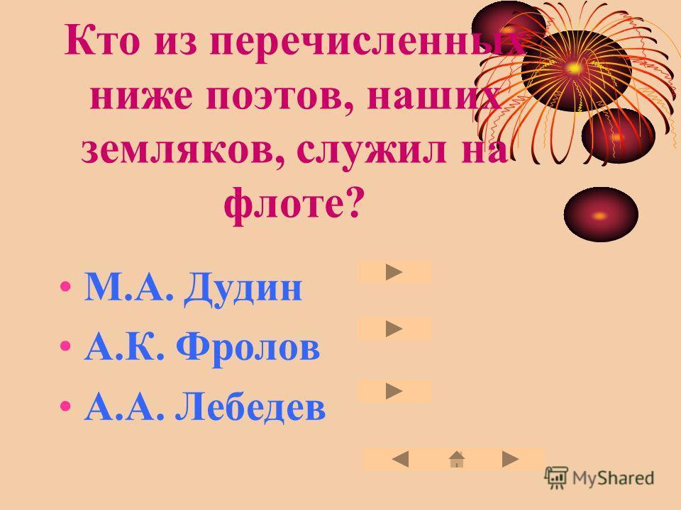 Кто из перечисленных ниже поэтов, наших земляков, служил на флоте? М.А. Дудин А.К. Фролов А.А. Лебедев
