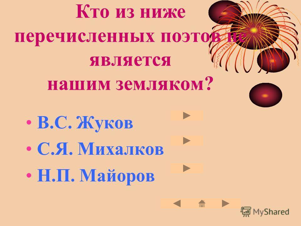 Кто из ниже перечисленных поэтов не является нашим земляком? В.С. Жуков С.Я. Михалков Н.П. Майоров