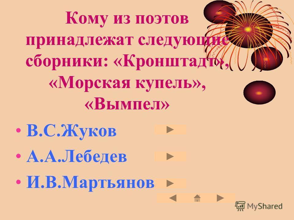 Кому из поэтов принадлежат следующие сборники: «Кронштадт», «Морская купель», «Вымпел» В.С.Жуков А.А.Лебедев И.В.Мартьянов