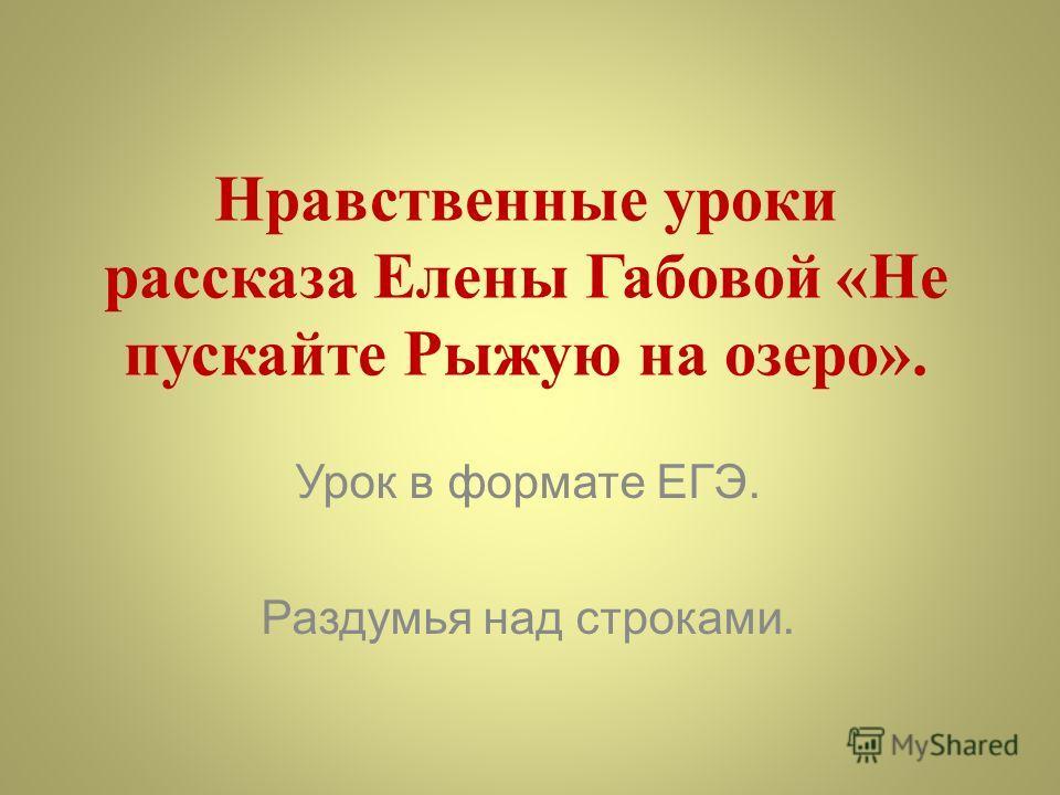 Нравственные уроки рассказа Елены Габовой «Не пускайте Рыжую на озеро». Урок в формате ЕГЭ. Раздумья над строками.